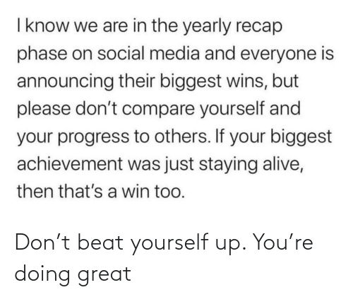Social media: I know we are in the yearly recap  phase on social media and everyone is  announcing their biggest wins, but  please don't compare yourself and  your progress to others. If your biggest  achievement was just staying alive,  then that's a win too. Don't beat yourself up. You're doing great