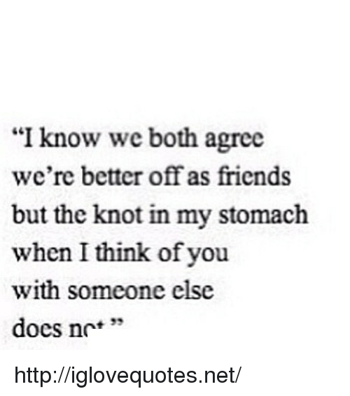 """the knot: """"I know we both agree  we're better off as friends  but the knot in my stomach  when I think of you  with someone else  docs nc'*  + 33 http://iglovequotes.net/"""