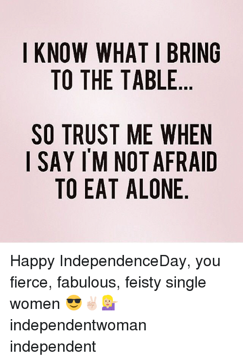 feisty: I KNOW WHAT I BRING  TO THE TABLE  SO TRUST ME WHEN  ISAYIM NOT AFRAID  TO EAT ALONE Happy IndependenceDay, you fierce, fabulous, feisty single women 😎✌🏻💁🏼 independentwoman independent