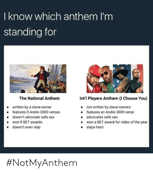 Andre 3000: I know which anthem I'm  standing for  The National Anthem  written by a slave-owner  doesn't advocate safe sex  doesn't even slap  Int'l Players Anthem (I Choose You)  not written by slave-owners  features an Andre 3000 verse  advocates safe sex  won a BET award for video of the year  slaps hard  e features 0 Andre 3000 verses  .won 0 BET awards  . #NotMyAnthem