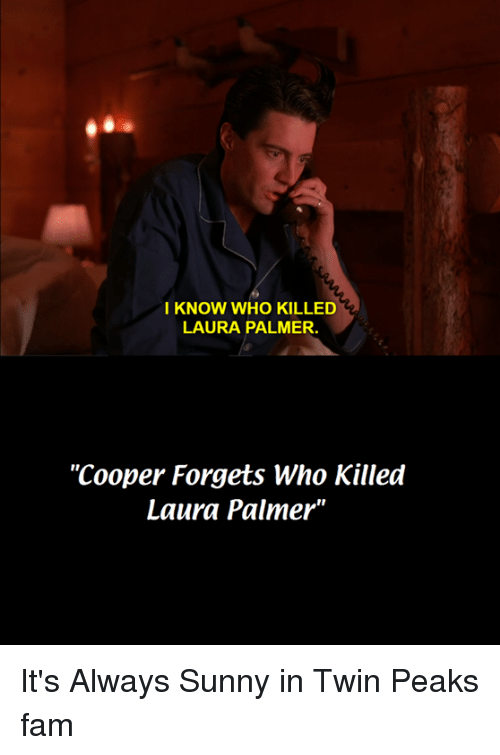 """Its Always Sunny In: I KNOW WHO KILLED  LAURA PALMER.  """"Cooper Forgets Who Killed  Laura Palmer"""" It's Always Sunny in Twin Peaks fam"""