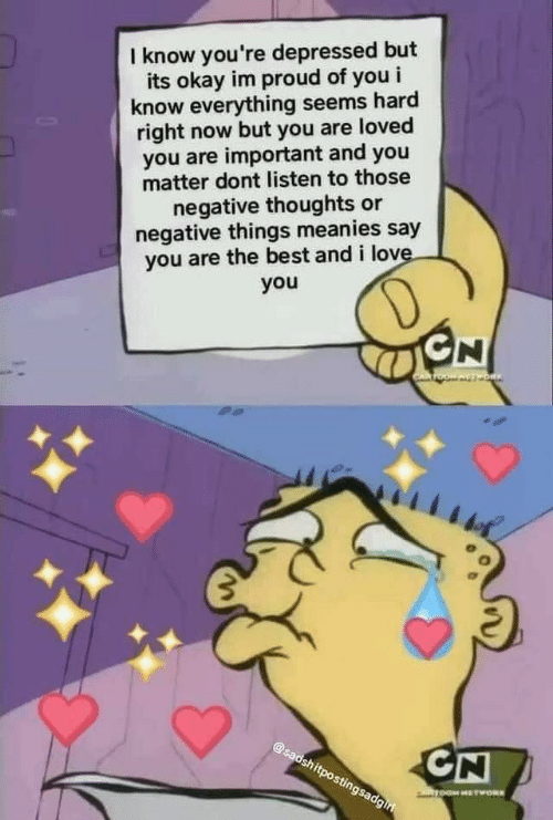 you are loved: I know you're depressed but  its okay im proud of you i  know everything seems hard  right now but you are loved  you are important and you  matter dont listen to those  negative thoughts or  negative things meanies say  you are the best and i love.  you  D  GN  OW AVT ORIN  @sadshitpostingsadgiri  CN  ToOM HETWORK
