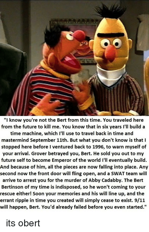 """grover: """"I know you're not the Bert from this time. You traveled here  from the future to kill me. You know that in six years I'll build a  time machine, which I'll use to travel back in time and  mastermind September 11th. But what you don't know is that I  stopped here before I ventured back to 1996, to warn myself of  your arrival. Grover betrayed you, Bert. He sold you out to my  future self to become Emperor of the world I'll eventually build  And because of him, all the pieces are now falling into place. Any  second now the front door will fling open, and a SWAT team will  arrive to arrest you for the murder of Abby Cadabby. The Bert  Bertinson of my time is indisposed, so he won't coming to your  rescue either! Soon your memories and his will line up, and the  errant ripple in time you created will simply cease to exist. 9/11  will happen, Bert. You'd already failed before you even started.'"""" its obert"""