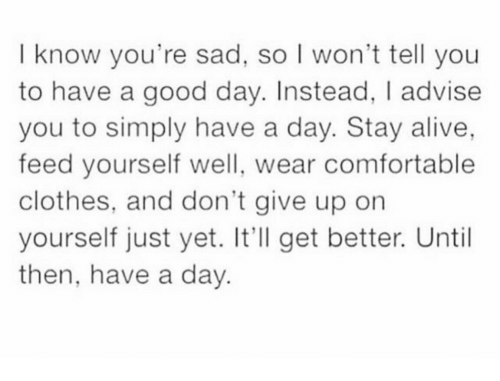 I Wont Tell: I know you're sad, so I won't tell you  to have a good day. Instead, I advise  you to simply have a day. Stay alive,  feed yourself well, wear comfortable  clothes, and don't give up orn  yourself just yet. It'll get better. Until  then, have a day.