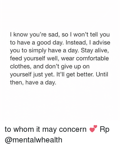 To Whom: I know you're sad, so l won't tell you  to have a good day. Instead, I advise  you to simply have a day. Stay alive,  feed yourself well, wear comfortable  clothes, and don't give up on  yourself just yet. It'll get better. Until  then, have a day. to whom it may concern 💕 Rp @mentalwhealth