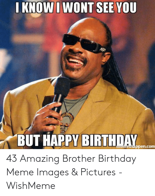 Wishmeme: I KNOWI WONT SEE YOU  AG  BUT HAPPY BIRTHDAY  ureheshappen.com 43 Amazing Brother Birthday Meme Images & Pictures - WishMeme