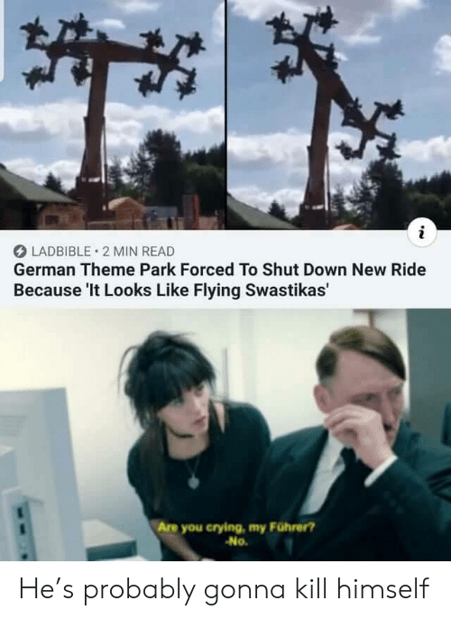 Crying, German, and Down: i  LADBIBLE 2 MIN READ  German Theme Park Forced To Shut Down New Ride  Because 'It Looks Like Flying Swastikas'  Are you crying, my Führer?  No. He's probably gonna kill himself