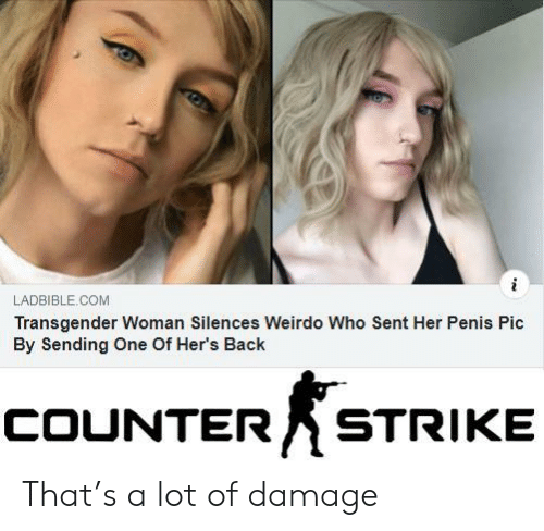 transgender: i  LADBIBLE.COM  Transgender Woman Silences Weirdo Who Sent Her Penis Pic  By Sending One Of Her's Back  COUNTER  STRIKE That's a lot of damage