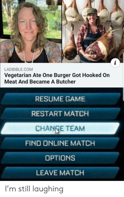Game, Match, and Resume: i  LADBIBLE.COM  Vegetarian Ate One Burger Got Hooked On  Meat And Became A Butcher  RESUME GAME  RESTART MATCH  CHANGE TEAM  FIND ONLINE MATCH  OPTIONS  LEAVE MATCH I'm still laughing