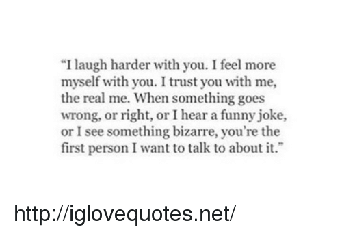 """I Trust You: """"I laugh harder with you. I feel more  myself with you. I trust you with me,  the real me. When something goes  wrong, or right, or I hear a funny joke,  or I see something bizarre, you're the  first person I want to talk to about it. http://iglovequotes.net/"""