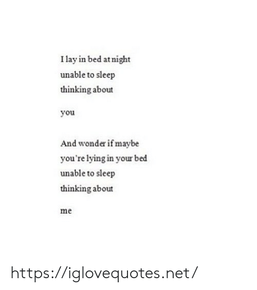 Lying, Sleep, and Wonder: I lay in bed at night  unable to sleep  thinking about  you  And wonder if maybe  you're lying in your bed  unable to sleep  thinking about  me https://iglovequotes.net/