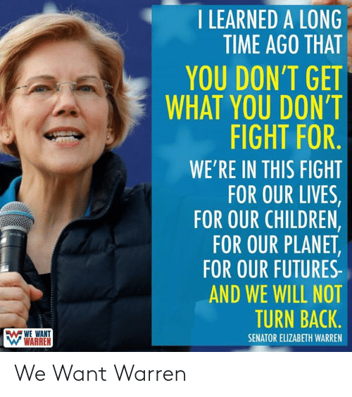 Children, Elizabeth Warren, and World Wrestling Entertainment: I LEARNED A LONG  TIME AGO THAT  YOU DON'T GET  WHAT YOU DON'T  FIGHT FOR.  WE'RE IN THIS FIGHT  FOR OUR LIVES,  FOR OUR CHILDREN,  FOR OUR PLANET,  FOR OUR FUTURES  AND WE WILL NOT  TURN BACK  WWE WANT  W WARREN  SENATOR ELIZABETH WARREN We Want Warren