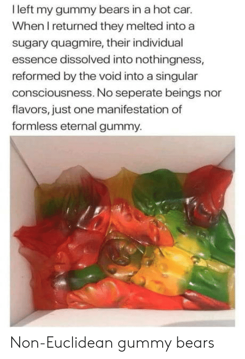 Essence: I left my gummy bears in a hot car.  When I returned they melted into a  sugary quagmire, their individual  essence dissolved into nothingness,  reformed by the void into a singular  consciousness. No seperate beings nor  flavors, just one manifestation of  formless eternal gummy. Non-Euclidean gummy bears