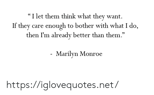 "Marilyn Monroe, Net, and Think: ""I let them think what they want.  If they care enough to bother with what I do,  then I'm already better than them  .""  05  Marilyn Monroe https://iglovequotes.net/"