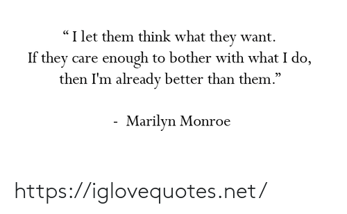 "marilyn: ""I let them think what they want.  If they care enough to bother with what I do,  then I'm already better than them.""  Marilyn Monroe https://iglovequotes.net/"