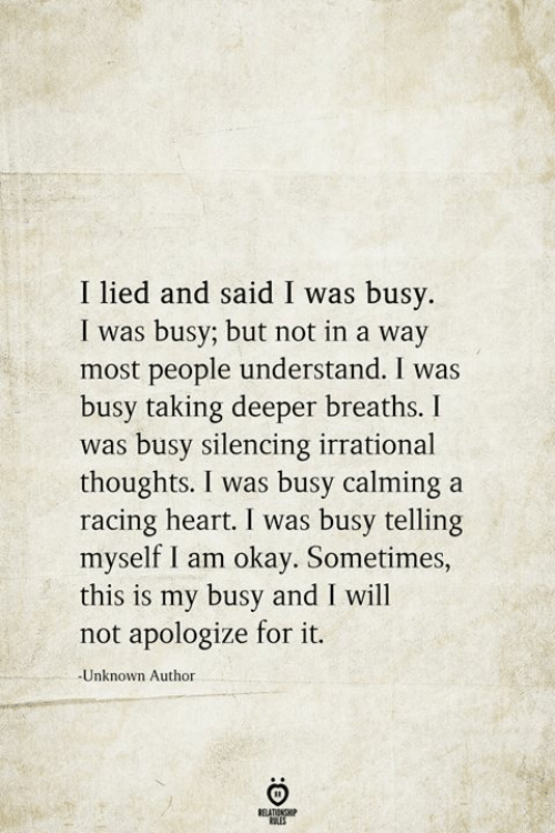 Heart, Okay, and Unknown: I lied and said I was busy.  I was busy; but not in a way  most people understand. I was  busy taking deeper breaths. I  was busy silencing irrational  thoughts. I was busy calming a  racing heart. I was busy telling  myself I am okay. Sometimes,  this is my busy and I will  not apologize for it.  -Unknown Author  BELATIONSHIP  LES