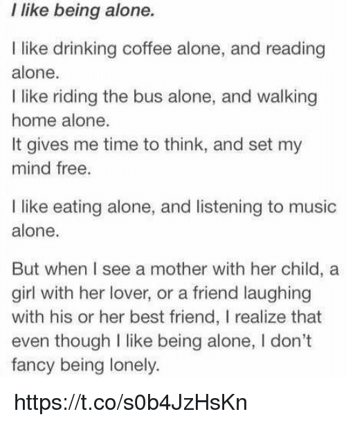 Drinking Coffee: I like being alone.  I like drinking coffee alone, and reading  alone.  I like riding the bus alone, and walking  home alone.  It gives me time to think, and set my  mind free.  like eating alone, and listening to music  alone.  But when I see a mother with her child, a  girl with her lover, or a friend laughing  with his or her best friend, I realize that  even though I like being alone, l don't  fancy being lonely. https://t.co/s0b4JzHsKn