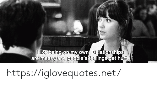 Relationships: I like being on my own. Relationships  are messy and people's feelings get hurt. https://iglovequotes.net/