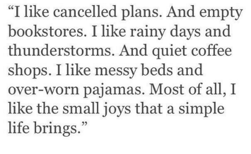 """beds: """"I like cancelled plans. And empty  bookstores. I like rainy days and  thunderstorms. And quiet coffee  shops. I like messy beds and  over-worn pajamas. Most of all, I  like the small joys that a simple  life brings."""""""
