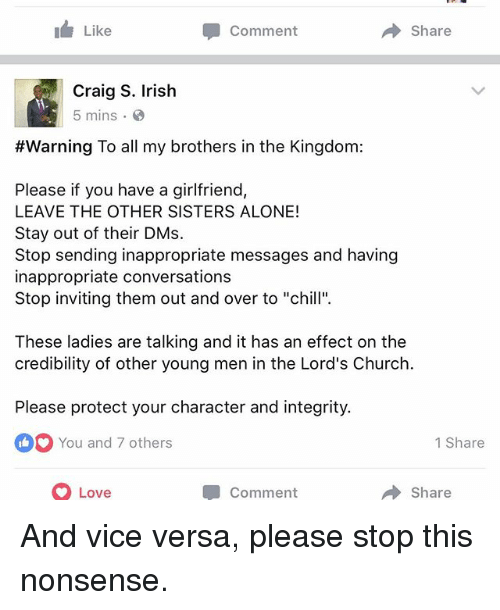 """You Have A Girlfriend: I Like  Comment  A Share  Craig S. Irish  5 mins  #Warning To all my brothers in the Kingdom:  Please if you have a girlfriend,  LEAVE THE OTHER SISTERS ALONE!  Stay out of their DMs.  Stop sending inappropriate messages and having  inappropriate conversations  Stop inviting them out and over to """"chill"""".  These ladies are talking and it has an effect on the  credibility of other young men in the Lord's Church  Please protect your character and integrity.  You and 7 others  1 Share  O Love  Share  Comment And vice versa, please stop this nonsense."""