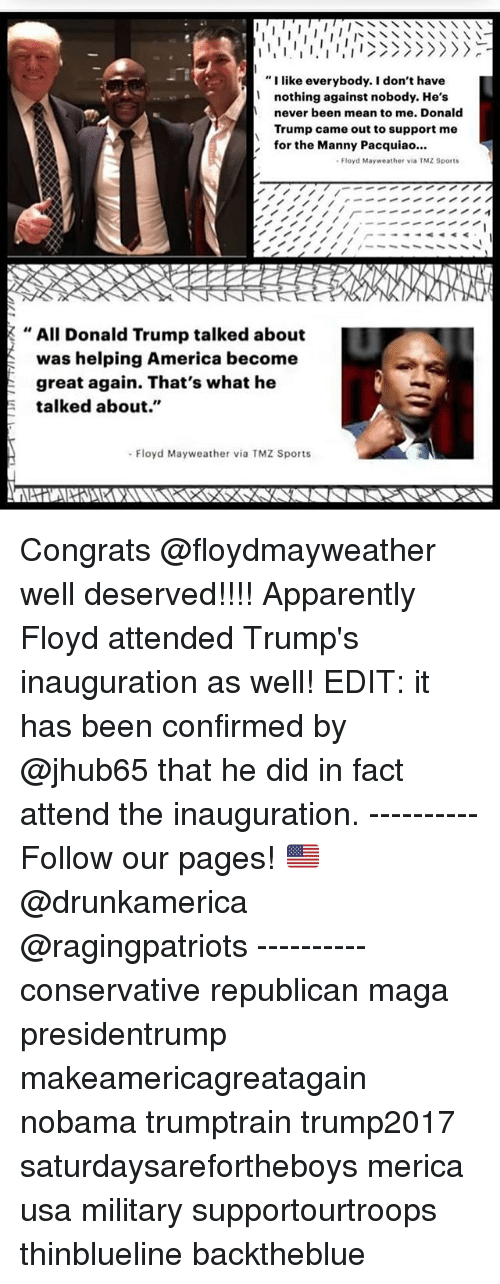 "America, Apparently, and Donald Trump: ""I like everybody. I don't have  nothing against nobody. He's  never been mean to me. Donald  Trump came out to support me  for the Manny Pacquiao..  Floyd Mayweather via TMZ Sports  , All Donald Trump talked about  was helping America become  great again. That's what he  talked about.""  Floyd Mayweather via TMZ Sports Congrats @floydmayweather well deserved!!!! Apparently Floyd attended Trump's inauguration as well! EDIT: it has been confirmed by @jhub65 that he did in fact attend the inauguration. ---------- Follow our pages! 🇺🇸 @drunkamerica @ragingpatriots ---------- conservative republican maga presidentrump makeamericagreatagain nobama trumptrain trump2017 saturdaysarefortheboys merica usa military supportourtroops thinblueline backtheblue"