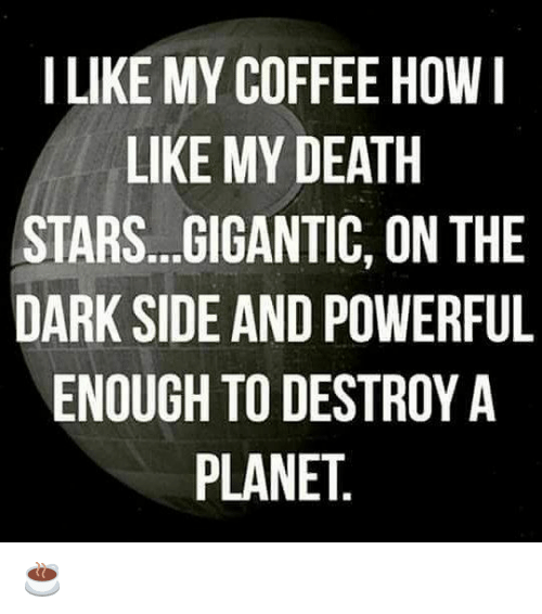 gigantism: I LIKE MY COFFEE HOW I  LIKE MY DEATH  STARS...GIGANTIC, ON THE  DARK SIDE AND POWERFUL  ENOUGH TO DESTROY A  PLANET ☕