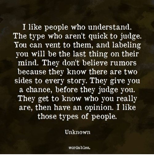 Mind, Judge, and Who: I like people who understand.  The type who aren't quick to judge.  You can vent to them, and labeling  you will be the last thing on their  mind. They don't believe rumors  because they know there are two  sides to every story. They give you  a chance, before they judge you.  They get to know who you really  are, then have an opinion. I like  those types of people.  Unknowrn  wordables.