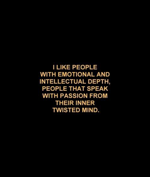 Mind, Twisted, and Depth: I LIKE PEOPLE  WITH EMOTIONAL AND  INTELLECTUAL DEPTH,  PEOPLE THAT SPEAK  WITH PASSION FROM  THEIR INNER  TWISTED MIND