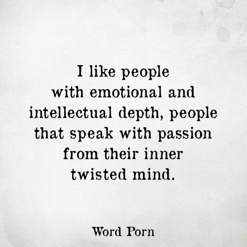 Porn, Word, and Mind: I like people  with emotional and  intellectual depth, people  that speak with passion  from their inner  twisted mind  Word Porn