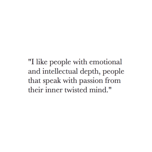 """Mind, Twisted, and Depth: """"I like people with emotional  and intellectual depth, people  that speak with passion from  their inner twisted mind."""""""
