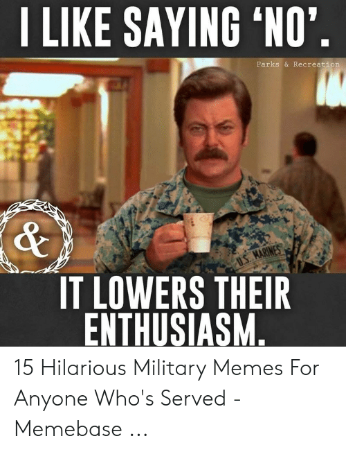 "Funny Army Memes: I LIKE SAYING 'NO""  Parks & Recreation  IT LOWERS THEIR  ENTHUSIASM 15 Hilarious Military Memes For Anyone Who's Served - Memebase ..."