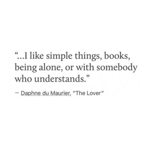 """being alone: .I like simple things, books,  being alone, or with somebody  who understands.""""  CC  Daphne du Maurier, """"The Lover"""""""