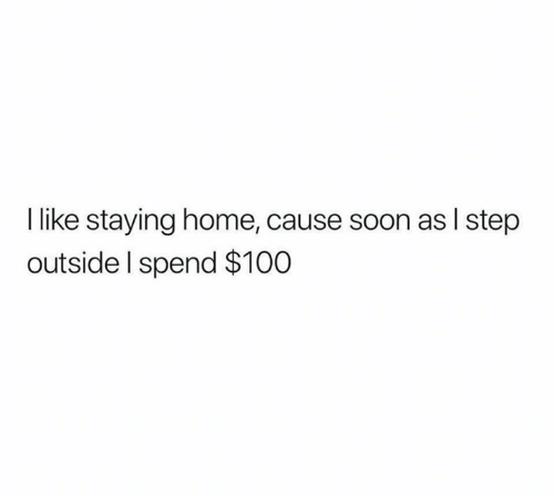 Staying Home: I like staying home, cause soon as I step  outside I spend $100