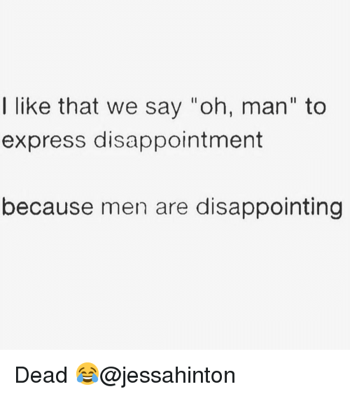 "Memes, Express, and 🤖: I like that we say ""oh, man"" to  express disappointment  because men are disappointing Dead 😂@jessahinton"