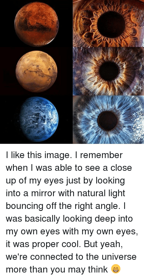 Memes, 🤖, and Mirrors: I like this image. I remember when I was able to see a close up of my eyes just by looking into a mirror with natural light bouncing off the right angle. I was basically looking deep into my own eyes with my own eyes, it was proper cool. But yeah, we're connected to the universe more than you may think 😁