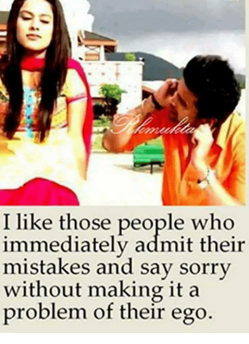 Admittingly: I like those people who  immediately admit their  mistakes and say sorrv  without making it a  problem of their ego.