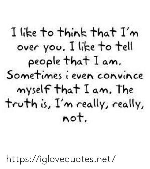 really really: I like to think that I'm  over you. I like to tell  people that I am.  Sometimes i even convince  myself that I am. The  truth is, I'm really, really,  not. https://iglovequotes.net/