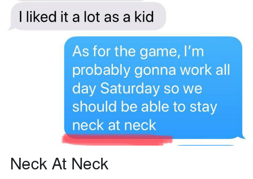 The Game, Work, and Game: I liked it a lot as a kid  As for the game, I'nm  probably gonna work all  day Saturday so we  should be able to stay  neck at neck