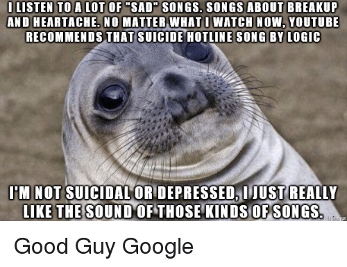 """heartache: I LISTEN TO A LOT OF """"SAD SONGS. SONGS ABOUT BREAKUP  AND HEARTACHE. NO MATTER WHATI WATCH NOW, YOUTUBE  RECOMMENDS THAT SUICIDE HOTLINE SONG BY LOGIC  I'M NOT SUICIDAL OR DEPRESSED, IJUST REALLY  IKE THE SOUND OF THOSE KINDS OFSONGS Good Guy Google"""