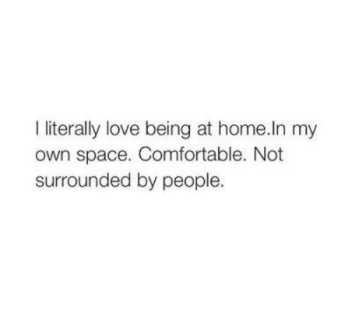Comfortable, Love, and Home: I literally love being at home.ln my  own space. Comfortable. Not  surrounded by people.
