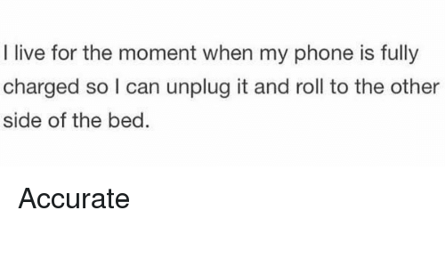 Girl Memes, Unplugged, and I Live: I live for the moment when my phone is fully  charged so can unplug it and roll to the other  side of the bed Accurate