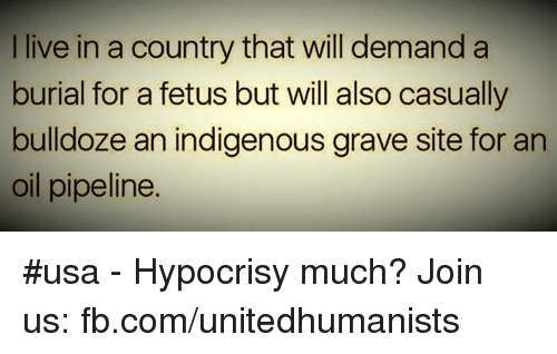 Pipeliner: I live in a country that will demand a  burial for a fetus but will also casually  bulldoze an indigenous grave site for an  oil pipeline. #usa -  Hypocrisy much?  Join us: fb.com/unitedhumanists