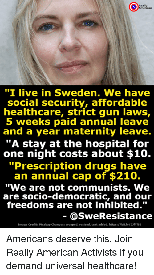 """Freedoms: """"I live in Sweden. We have  social security, affordable  healthcare, Strict gun Taws,  5 weeks paid annual leave  and a year maternity leave.  """"A stay at the hospital for  one night costs about $10.  Prescription drugs have  an annual cap of $210.  """"We are not communists. We  are socio-democratic, and our  freedoms are not inhibited.""""  @SweResistance  Image Credit: Pixabay Changes: cropped, resized, text added. https://bit.ly/23fyla2 Americans deserve this. Join Really American Activists if you demand universal healthcare!"""