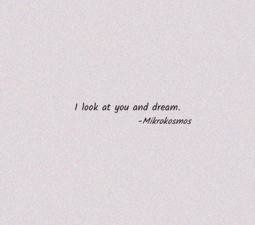 Dream, You, and Look: I look at you and dream.  -Mikrokosmos