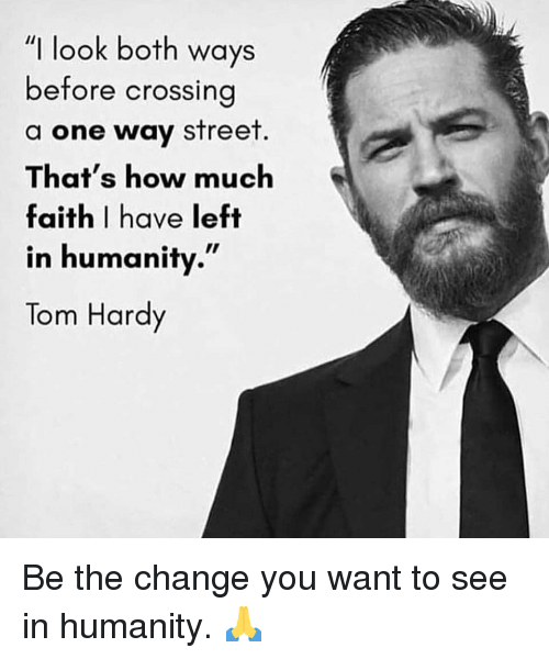 """Gym, Tom Hardy, and Change: """"I look both ways  before crossing  a one way street  That's how much  faith I have left  in humanity.""""  Tom Hardy Be the change you want to see in humanity. 🙏"""