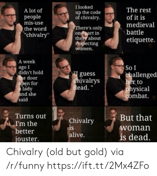 """chivalry: I looked  A lot of  people  mis-use  the word  chivalry  The rest  of it is  medieval  battle  etiquette.  up the code  ofchivalry  here's only  onebart in  there about  respecting  women.  A week  ago I  So I  didn't hold  e door  guess  ivalrys  ead.""""  allenged  her to  physical  combat  en for  lady  nd she  said  Turns out  Chivalry  is  alive.  But that  woman  is dead  I'm the  better  jouster. Chivalry (old but gold) via /r/funny https://ift.tt/2Mx4ZFo"""