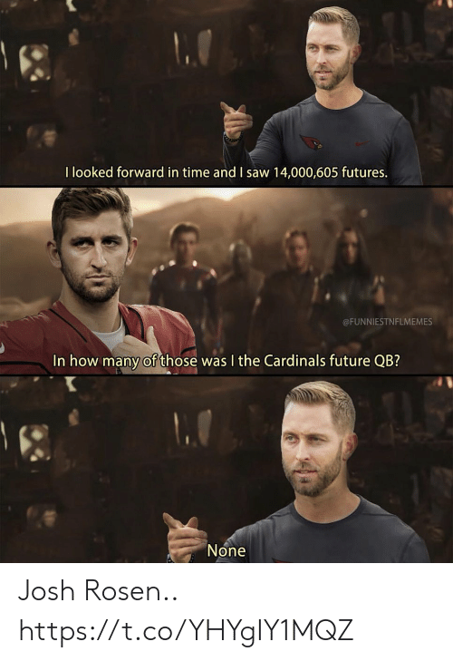 Football, Future, and Nfl: I looked forward in time and I saw 14,000,605 futures.  @FUNNIESTNFLMEMES  In how many of those was I the Cardinals future QB?  None Josh Rosen.. https://t.co/YHYgIY1MQZ