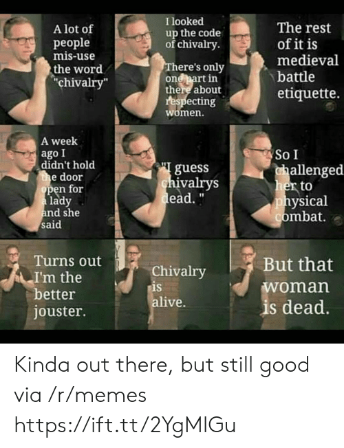 """Medieval: I looked  The rest  of it is  medieval  A lot of  up the code  of chivalry  рeople  mis-use  There's only  one part in  there about  respecting  women.  the word  """"chivalry""""  battle  etiquette.  A week  ago I  didn't hold  the door  open for  a lady  and she  said  So I  guess  chivalrys  dead.""""  challenged  her to  physical  combat.  Turns out  But that  Chivalry  is  alive.  I'm the  better  jouster.  woman  is dead. Kinda out there, but still good via /r/memes https://ift.tt/2YgMIGu"""