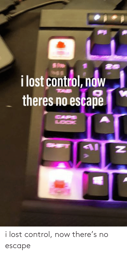 escape: i lost control, now  theres no escape  CAPS  LOCK  SHIFT i lost control, now there's no escape