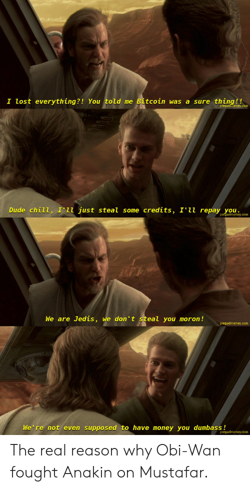 Chill, Dude, and Money: I lost everything?! You told me Bitcoin was a sure thing!!  Dude chilL, T L  L just steal some credits, I'l repay you  uelmemes.com  We are Jedis, we don't steal you moron!  prequelmemes.com  We re not even supposed to have money you dumbass!  prequelmemes.com The real reason why Obi-Wan fought Anakin on Mustafar.